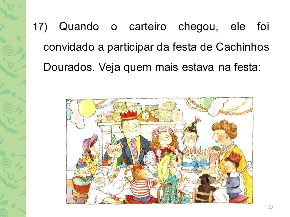 17) Quando o carteiro chegou, ele foi convidado a participar da festa de Cachinhos Dourados.