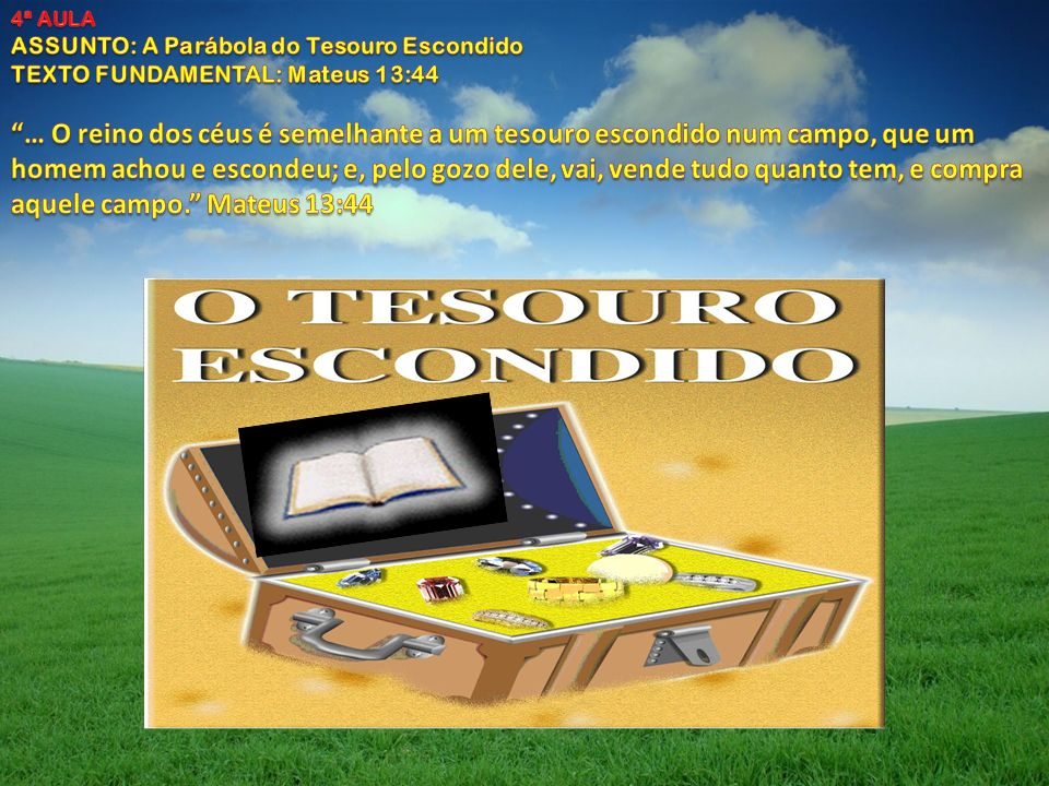4ª AULA ASSUNTO: A Parábola do Tesouro Escondido. TEXTO FUNDAMENTAL: Mateus 13:44.