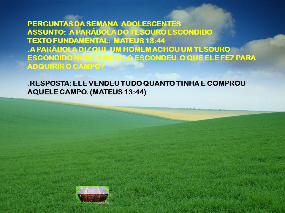 PERGUNTAS DA SEMANA ADOLESCENTES ASSUNTO: A PARÁBOLA DO TESOURO ESCONDIDO TEXTO FUNDAMENTAL: MATEUS 13:44