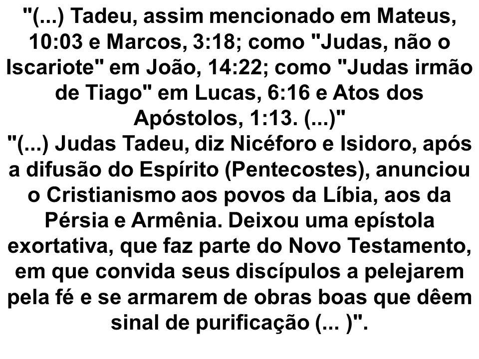 (...) Tadeu, assim mencionado em Mateus, 10:03 e Marcos, 3:18; como Judas, não o Iscariote em João, 14:22; como Judas irmão de Tiago em Lucas, 6:16 e Atos dos Apóstolos, 1:13.