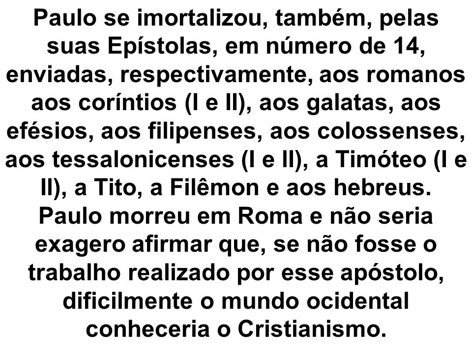 Paulo se imortalizou, também, pelas suas Epístolas, em número de 14, enviadas, respectivamente, aos romanos aos coríntios (I e II), aos galatas, aos efésios, aos filipenses, aos colossenses, aos tessalonicenses (I e lI), a Timóteo (I e Il), a Tito, a Filêmon e aos hebreus.