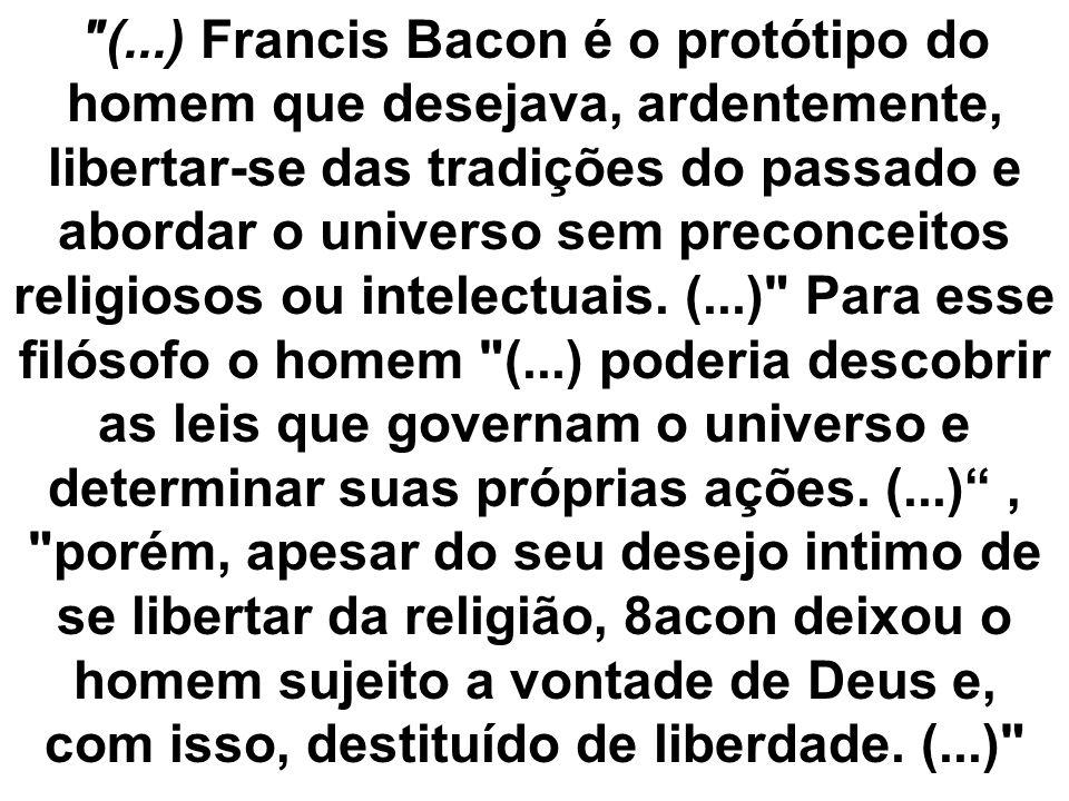 (...) Francis Bacon é o protótipo do homem que desejava, ardentemente, libertar-se das tradições do passado e abordar o universo sem preconceitos religiosos ou intelectuais.
