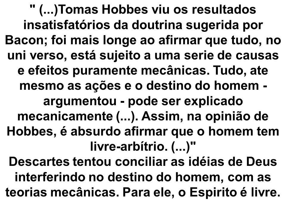 (...)Tomas Hobbes viu os resultados insatisfatórios da doutrina sugerida por Bacon; foi mais longe ao afirmar que tudo, no uni verso, está sujeito a uma serie de causas e efeitos puramente mecânicas. Tudo, ate mesmo as ações e o destino do homem - argumentou - pode ser explicado mecanicamente (...). Assim, na opinião de Hobbes, é absurdo afirmar que o homem tem livre-arbítrio. (...)