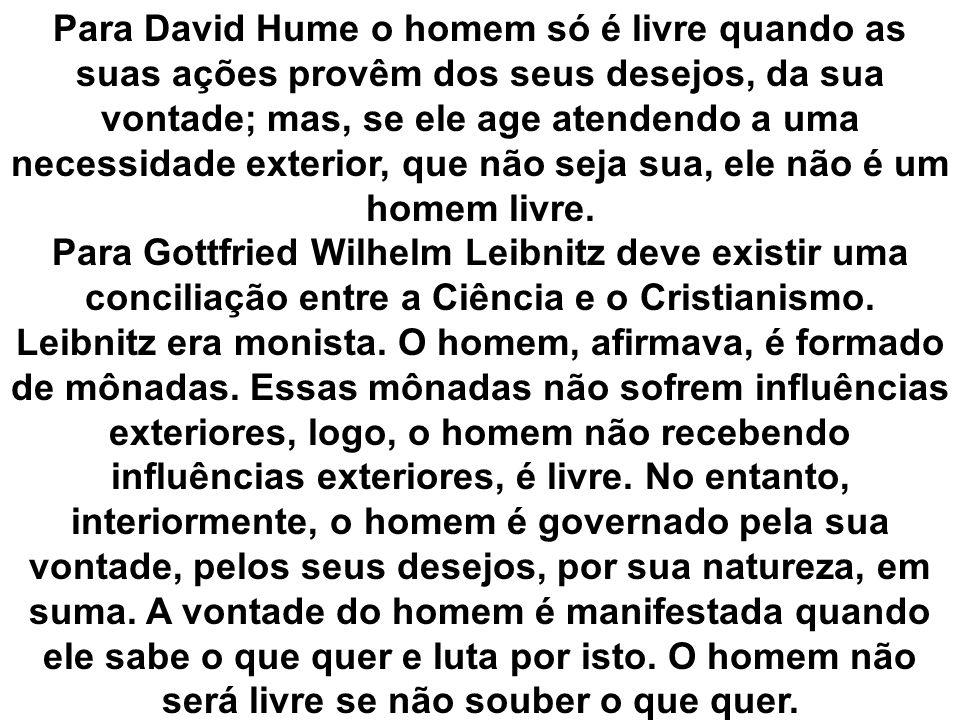 Para David Hume o homem só é livre quando as suas ações provêm dos seus desejos, da sua vontade; mas, se ele age atendendo a uma necessidade exterior, que não seja sua, ele não é um homem livre.