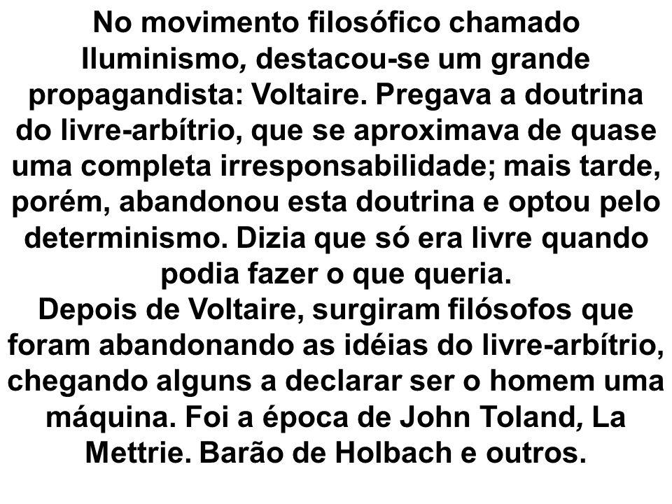 No movimento filosófico chamado Iluminismo, destacou-se um grande propagandista: Voltaire. Pregava a doutrina do livre-arbítrio, que se aproximava de quase uma completa irresponsabilidade; mais tarde, porém, abandonou esta doutrina e optou pelo determinismo. Dizia que só era livre quando podia fazer o que queria.