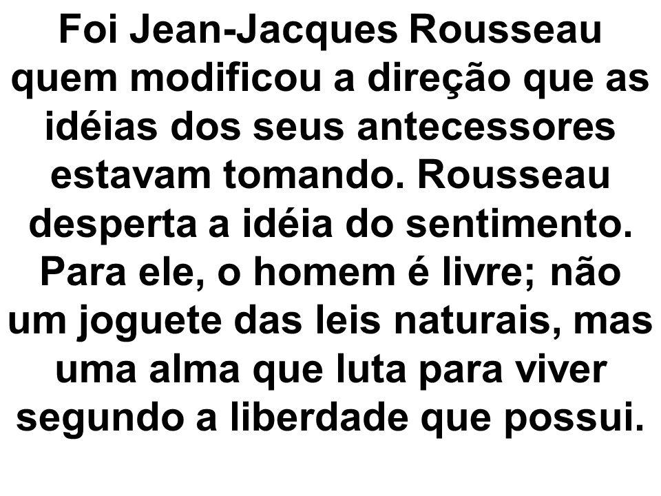 Foi Jean-Jacques Rousseau quem modificou a direção que as idéias dos seus antecessores estavam tomando.
