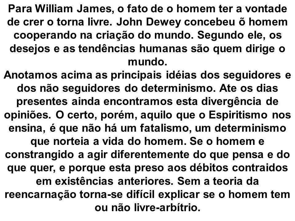 Para William James, o fato de o homem ter a vontade de crer o torna livre. John Dewey concebeu õ homem cooperando na criação do mundo. Segundo ele, os desejos e as tendências humanas são quem dirige o mundo.