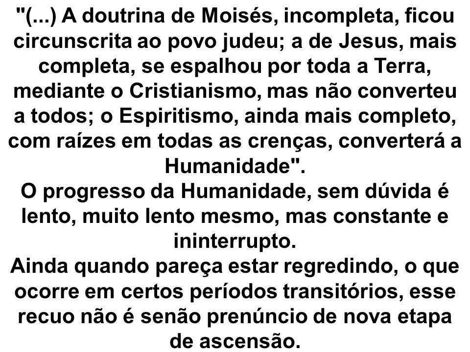 (...) A doutrina de Moisés, incompleta, ficou circunscrita ao povo judeu; a de Jesus, mais completa, se espalhou por toda a Terra, mediante o Cristianismo, mas não converteu a todos; o Espiritismo, ainda mais completo, com raízes em todas as crenças, converterá a Humanidade .