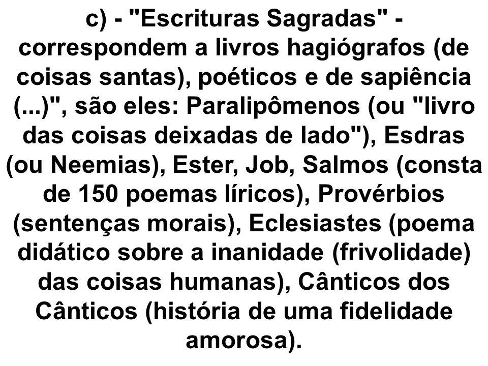 c) - Escrituras Sagradas - correspondem a livros hagiógrafos (de coisas santas), poéticos e de sapiência (...) , são eles: Paralipômenos (ou livro das coisas deixadas de lado ), Esdras (ou Neemias), Ester, Job, Salmos (consta de 150 poemas líricos), Provérbios (sentenças morais), Eclesiastes (poema didático sobre a inanidade (frivolidade) das coisas humanas), Cânticos dos Cânticos (história de uma fidelidade amorosa).