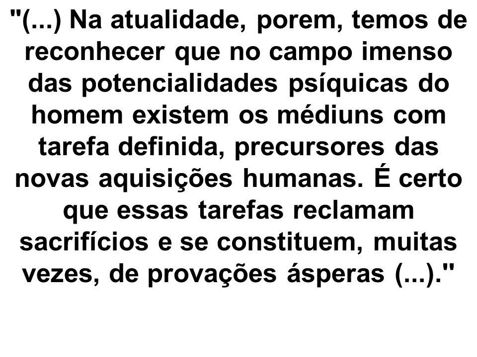 (...) Na atualidade, porem, temos de reconhecer que no campo imenso das potencialidades psíquicas do homem existem os médiuns com tarefa definida, precursores das novas aquisições humanas.