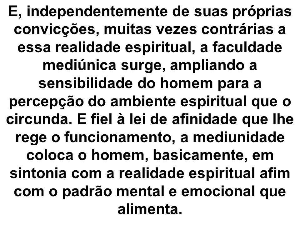 E, independentemente de suas próprias convicções, muitas vezes contrárias a essa realidade espiritual, a faculdade mediúnica surge, ampliando a sensibilidade do homem para a percepção do ambiente espiritual que o circunda.