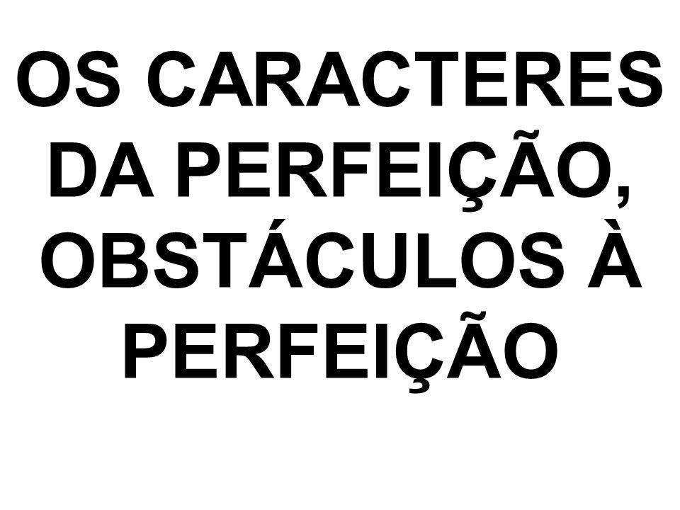OS CARACTERES DA PERFEIÇÃO, OBSTÁCULOS À PERFEIÇÃO