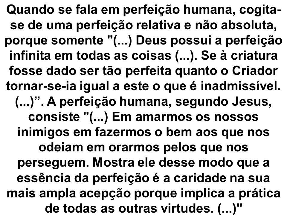 Quando se fala em perfeição humana, cogita-se de uma perfeição relativa e não absoluta, porque somente (...) Deus possui a perfeição infinita em todas as coisas (...).