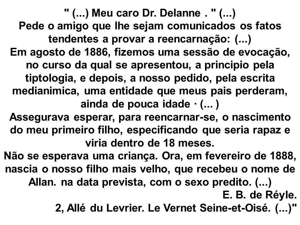 (...) Meu caro Dr. Delanne . (...) Pede o amigo que lhe sejam comunicados os fatos tendentes a provar a reencarnação: (...) Em agosto de 1886, fizemos uma sessão de evocação, no curso da qual se apresentou, a principio pela tiptologia, e depois, a nosso pedido, pela escrita medianimica, uma entidade que meus pais perderam, ainda de pouca idade · (... ) Assegurava esperar, para reencarnar-se, o nascimento do meu primeiro filho, especificando que seria rapaz e viria dentro de 18 meses. Não se esperava uma criança. Ora, em fevereiro de 1888, nascia o nosso filho mais velho, que recebeu o nome de Allan. na data prevista, com o sexo predito. (...)