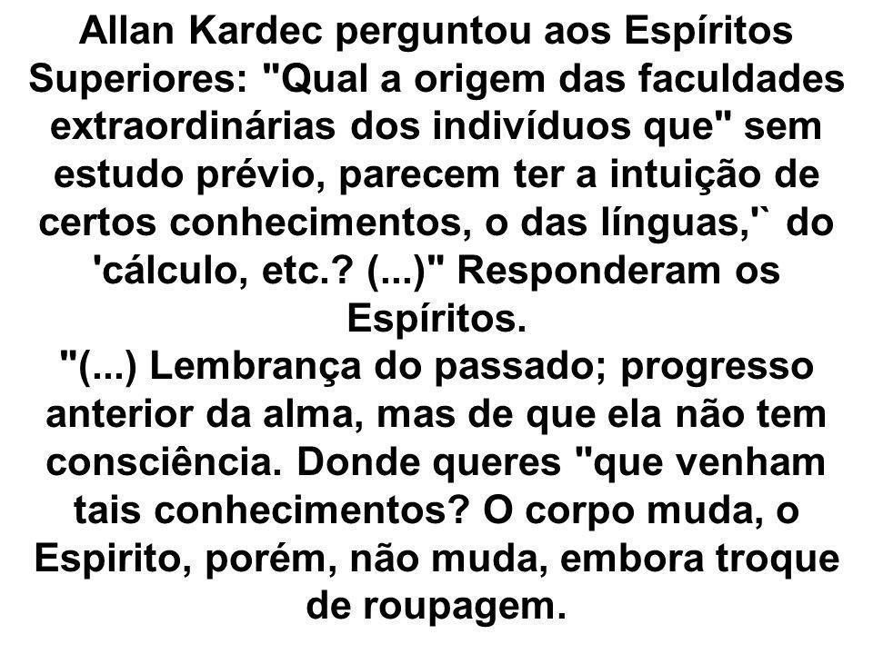 Allan Kardec perguntou aos Espíritos Superiores: Qual a origem das faculdades extraordinárias dos indivíduos que sem estudo prévio, parecem ter a intuição de certos conhecimentos, o das línguas, ` do cálculo, etc..