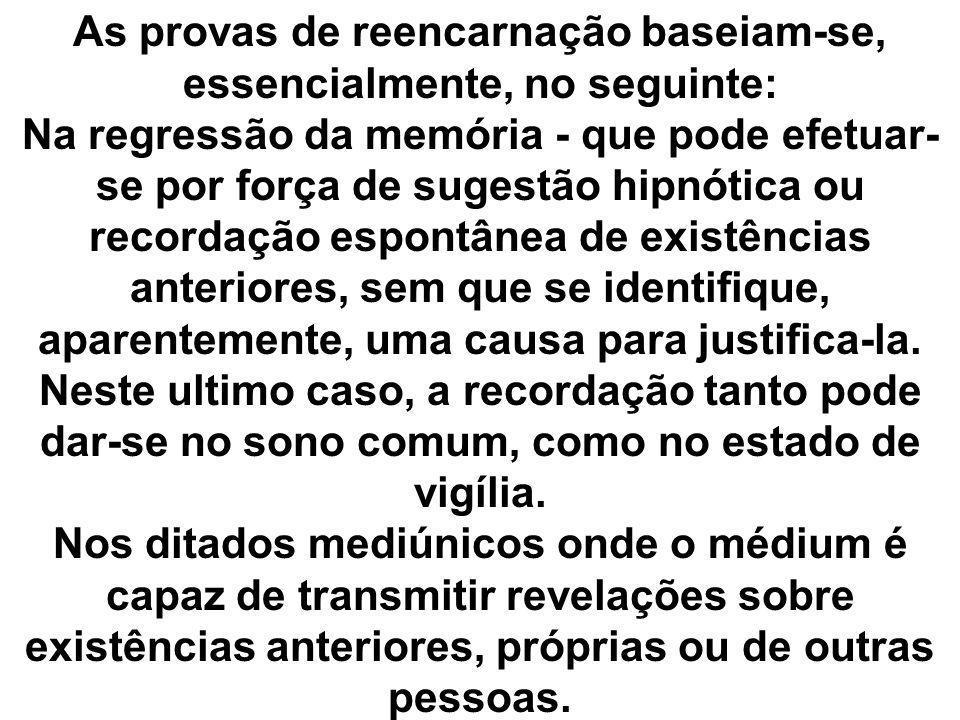 As provas de reencarnação baseiam-se, essencialmente, no seguinte: Na regressão da memória - que pode efetuar-se por força de sugestão hipnótica ou recordação espontânea de existências anteriores, sem que se identifique, aparentemente, uma causa para justifica-la.