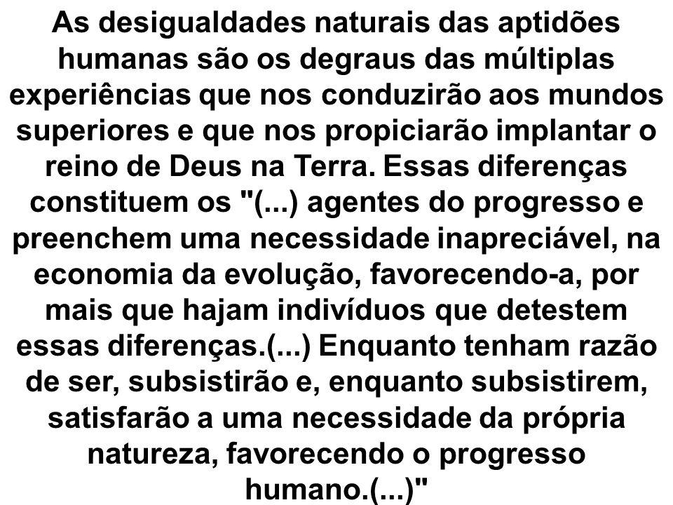 As desigualdades naturais das aptidões humanas são os degraus das múltiplas experiências que nos conduzirão aos mundos superiores e que nos propiciarão implantar o reino de Deus na Terra.