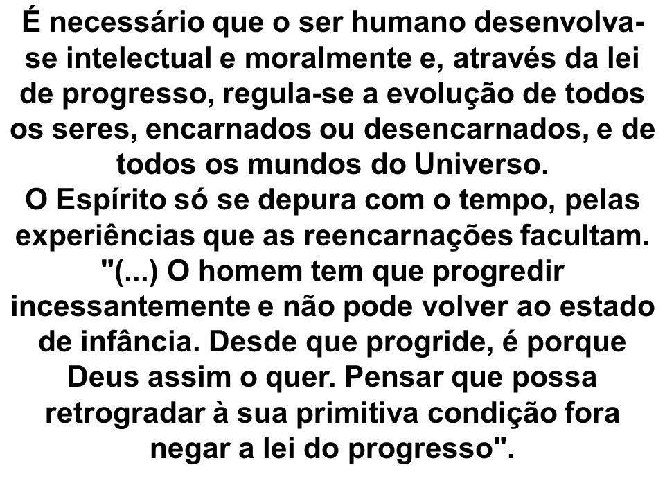 É necessário que o ser humano desenvolva-se intelectual e moralmente e, através da lei de progresso, regula-se a evolução de todos os seres, encarnados ou desencarnados, e de todos os mundos do Universo.
