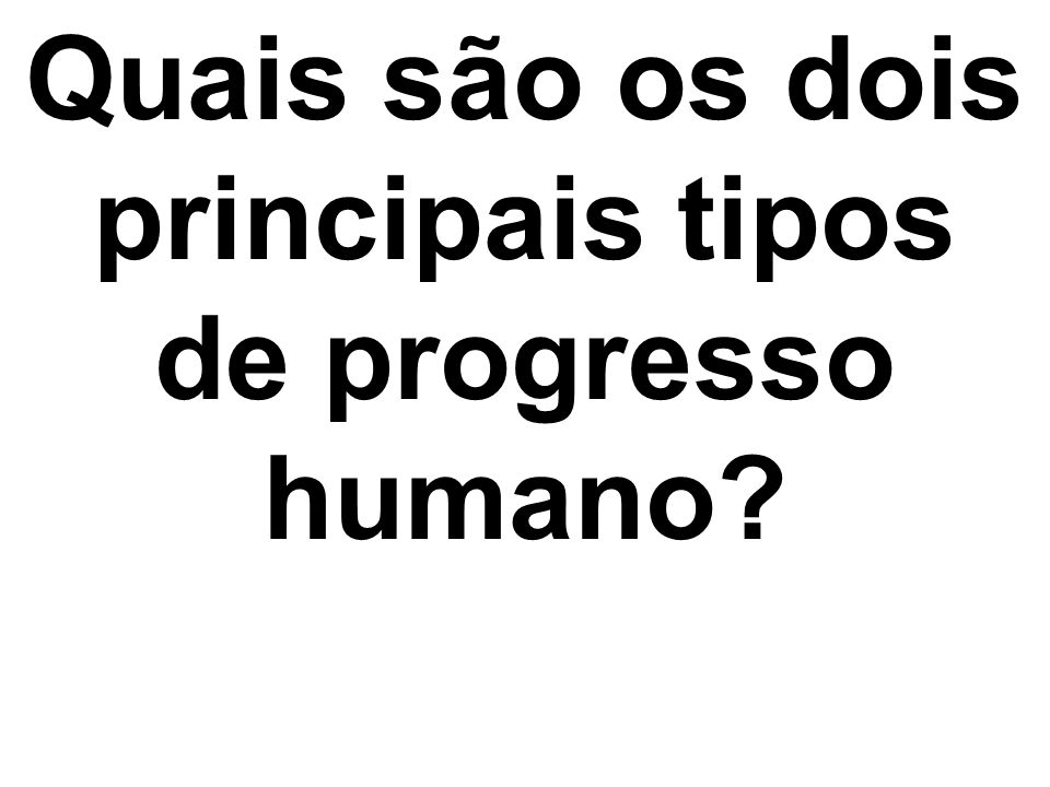 Quais são os dois principais tipos de progresso humano