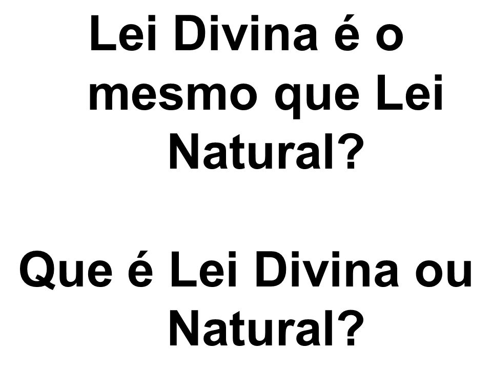 Lei Divina é o mesmo que Lei Natural Que é Lei Divina ou Natural