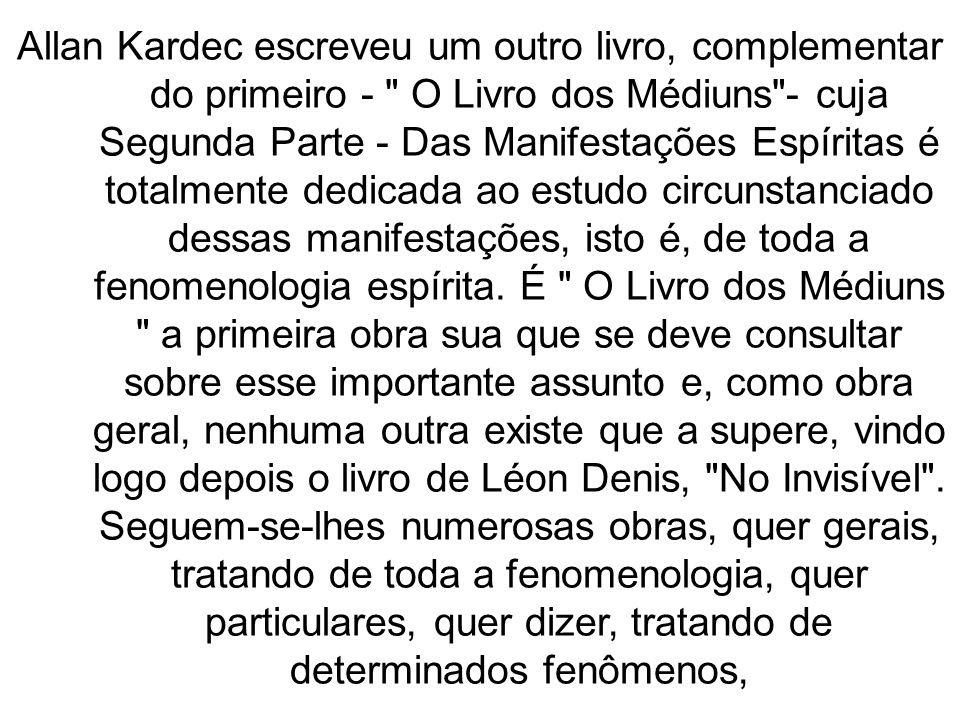 Allan Kardec escreveu um outro livro, complementar do primeiro - O Livro dos Médiuns - cuja Segunda Parte - Das Manifestações Espíritas é totalmente dedicada ao estudo circunstanciado dessas manifestações, isto é, de toda a fenomenologia espírita.