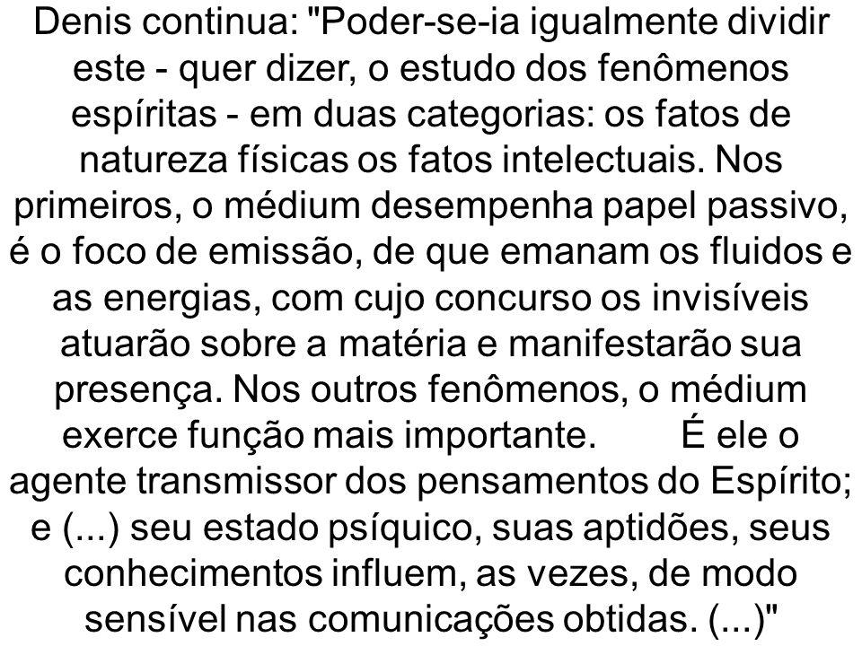 Denis continua: Poder-se-ia igualmente dividir este - quer dizer, o estudo dos fenômenos espíritas - em duas categorias: os fatos de natureza físicas os fatos intelectuais.