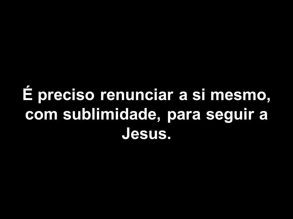 É preciso renunciar a si mesmo, com sublimidade, para seguir a Jesus.
