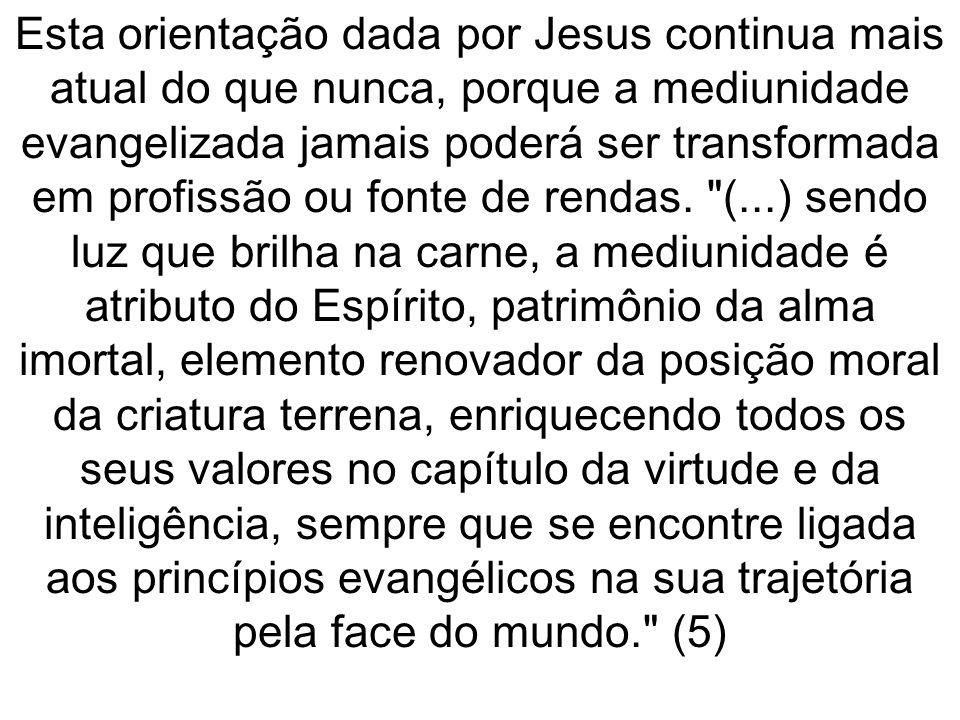 Esta orientação dada por Jesus continua mais atual do que nunca, porque a mediunidade evangelizada jamais poderá ser transformada em profissão ou fonte de rendas.