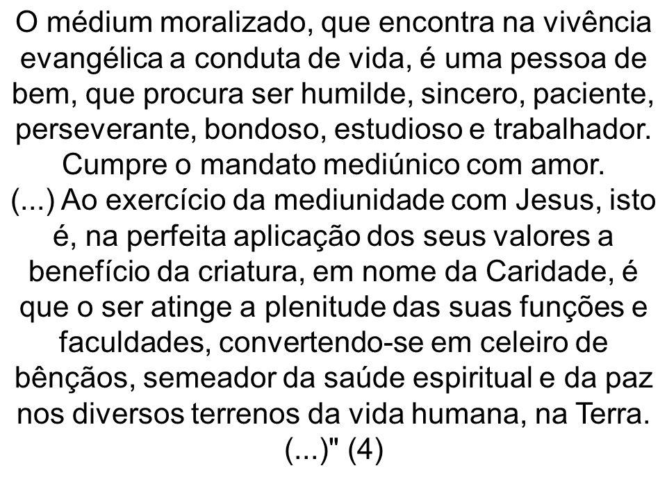 O médium moralizado, que encontra na vivência evangélica a conduta de vida, é uma pessoa de bem, que procura ser humilde, sincero, paciente, perseverante, bondoso, estudioso e trabalhador.