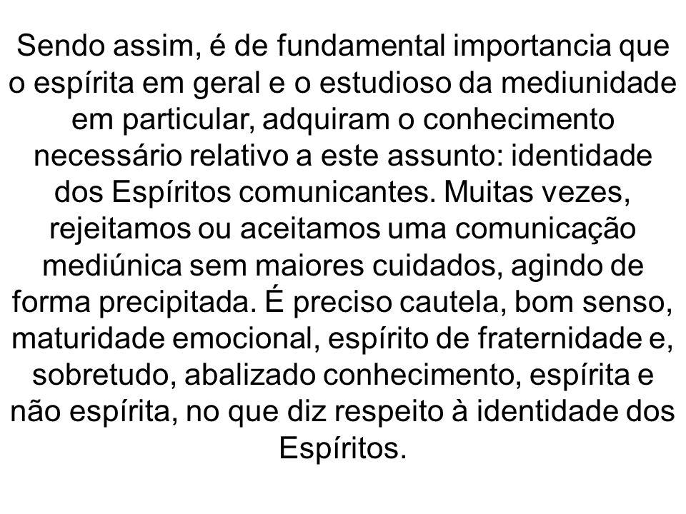 Sendo assim, é de fundamental importancia que o espírita em geral e o estudioso da mediunidade em particular, adquiram o conhecimento necessário relativo a este assunto: identidade dos Espíritos comunicantes.