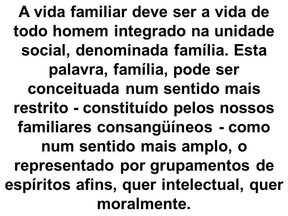 A vida familiar deve ser a vida de todo homem integrado na unidade social, denominada família.
