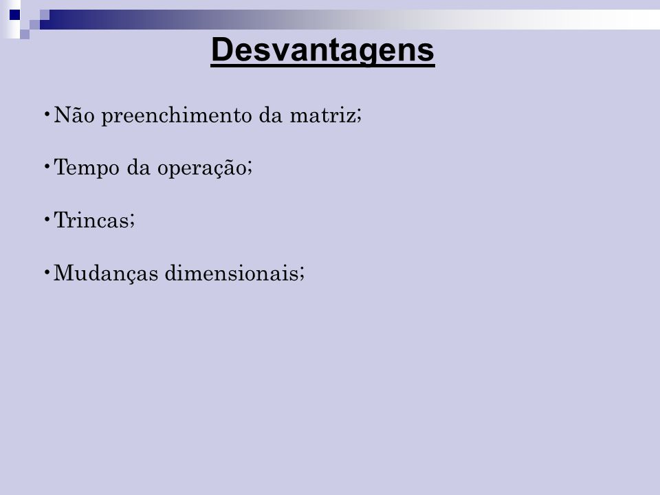 Desvantagens Não preenchimento da matriz; Tempo da operação; Trincas;