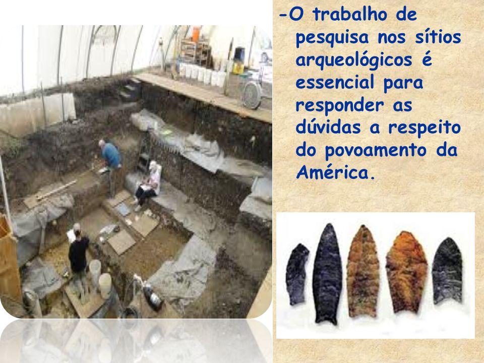 -O trabalho de pesquisa nos sítios arqueológicos é essencial para responder as dúvidas a respeito do povoamento da América.