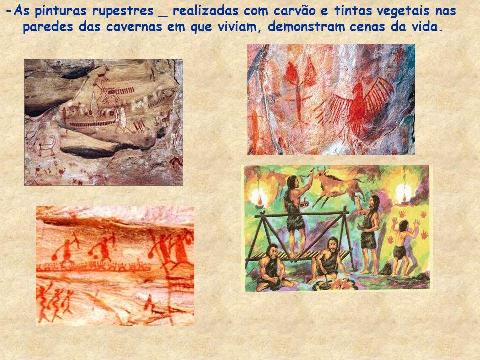 -As pinturas rupestres _ realizadas com carvão e tintas vegetais nas paredes das cavernas em que viviam, demonstram cenas da vida.