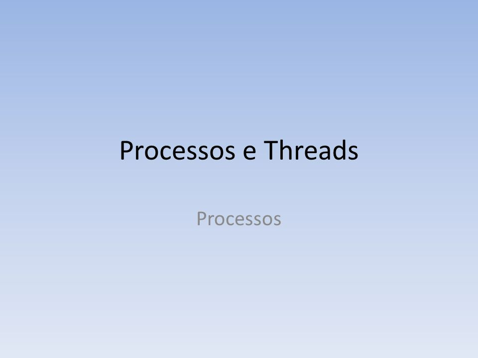 Processos e Threads Processos