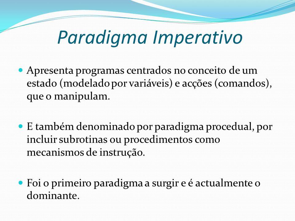 Paradigma Imperativo Apresenta programas centrados no conceito de um estado (modelado por variáveis) e acções (comandos), que o manipulam.