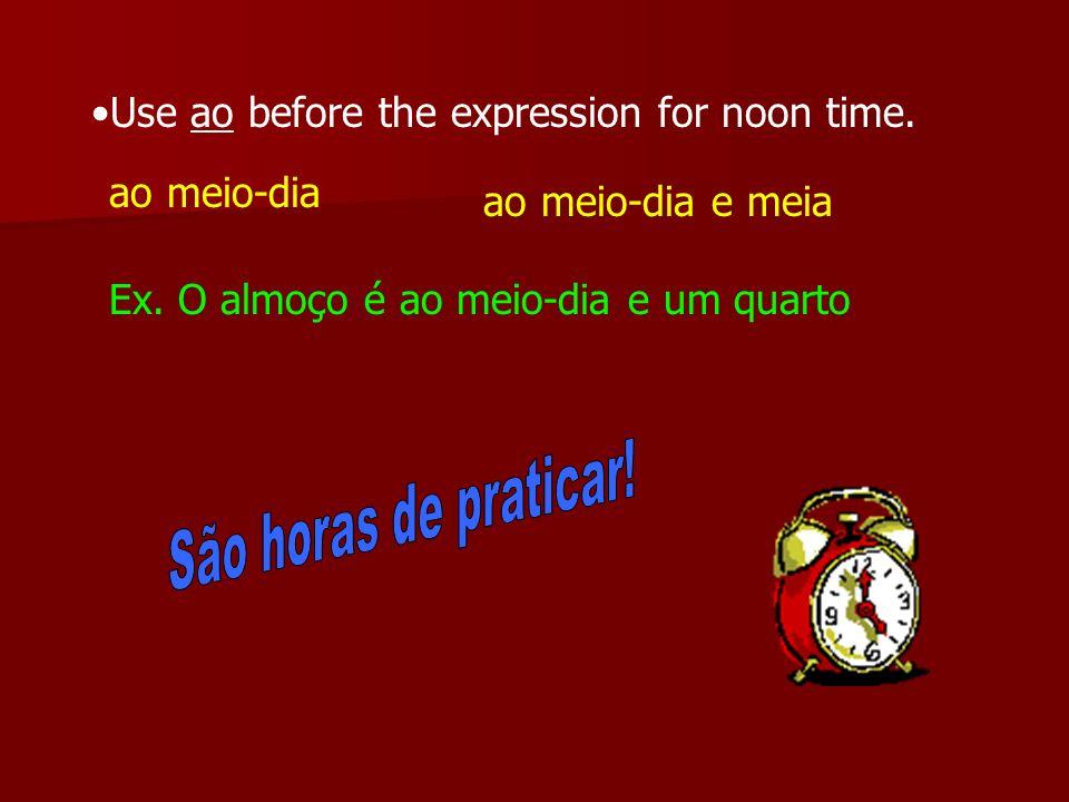 São horas de praticar! Use ao before the expression for noon time.