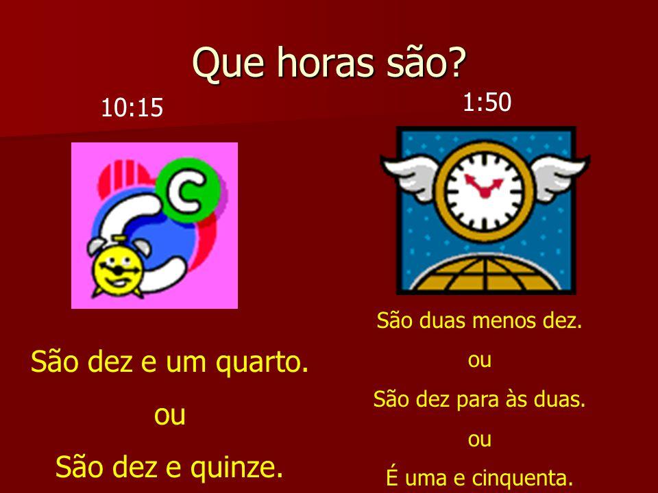 Que horas são São dez e um quarto. ou São dez e quinze. 1:50 10:15