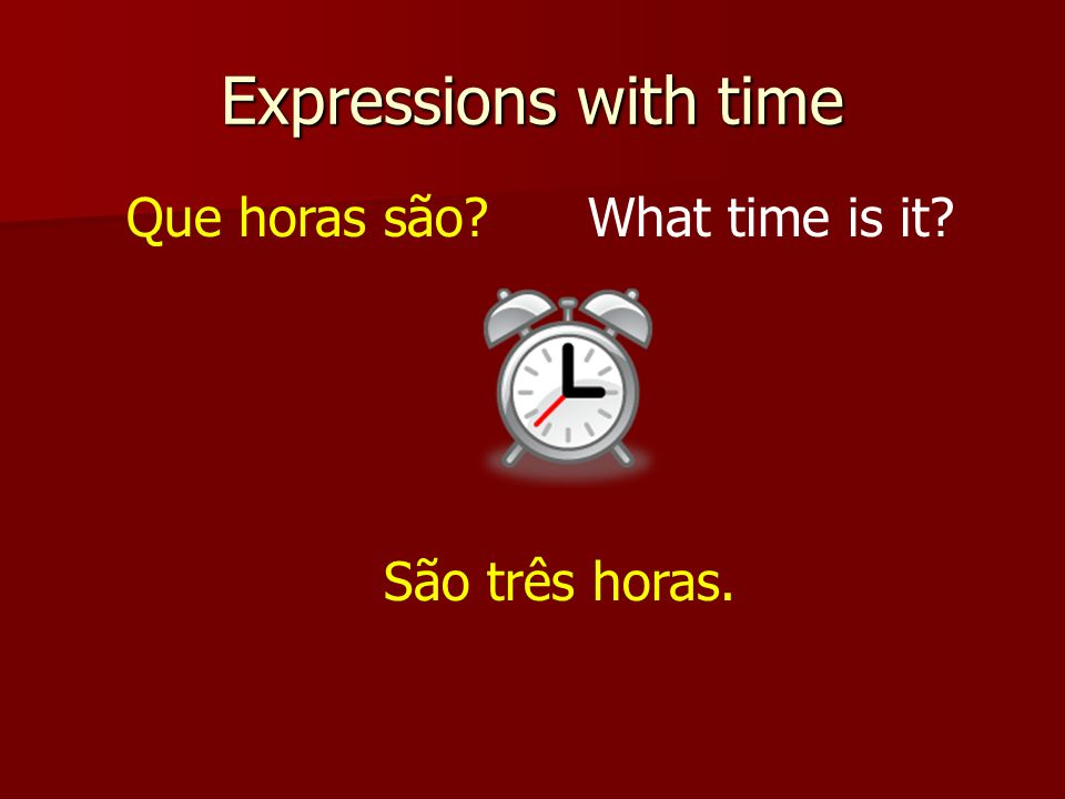Expressions with time Que horas são What time is it São três horas.