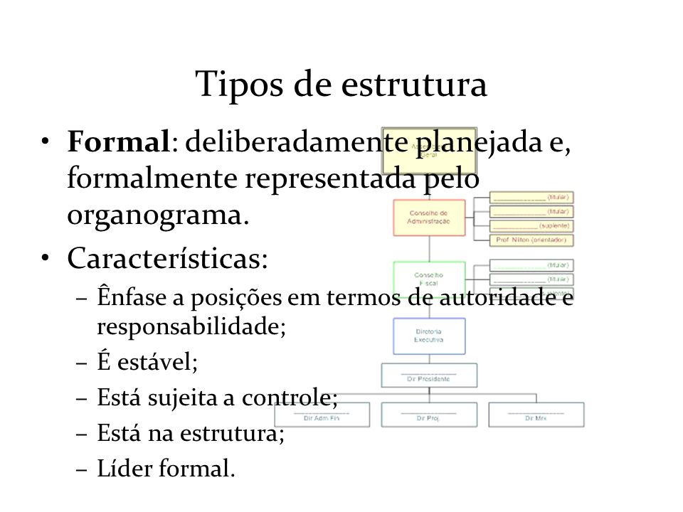 Tipos de estrutura Formal: deliberadamente planejada e, formalmente representada pelo organograma. Características: