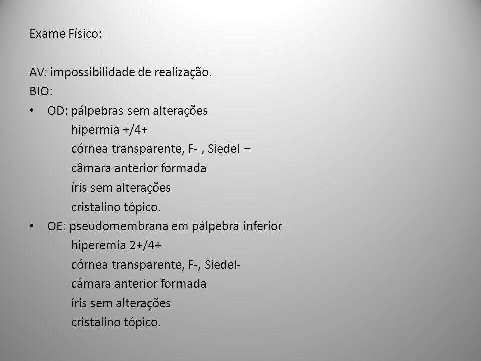 Exame Físico: AV: impossibilidade de realização. BIO: OD: pálpebras sem alterações. hipermia +/4+