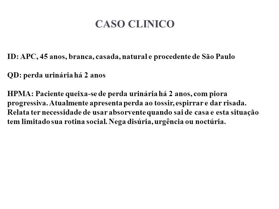 CASO CLINICO ID: APC, 45 anos, branca, casada, natural e procedente de São Paulo. QD: perda urinária há 2 anos.