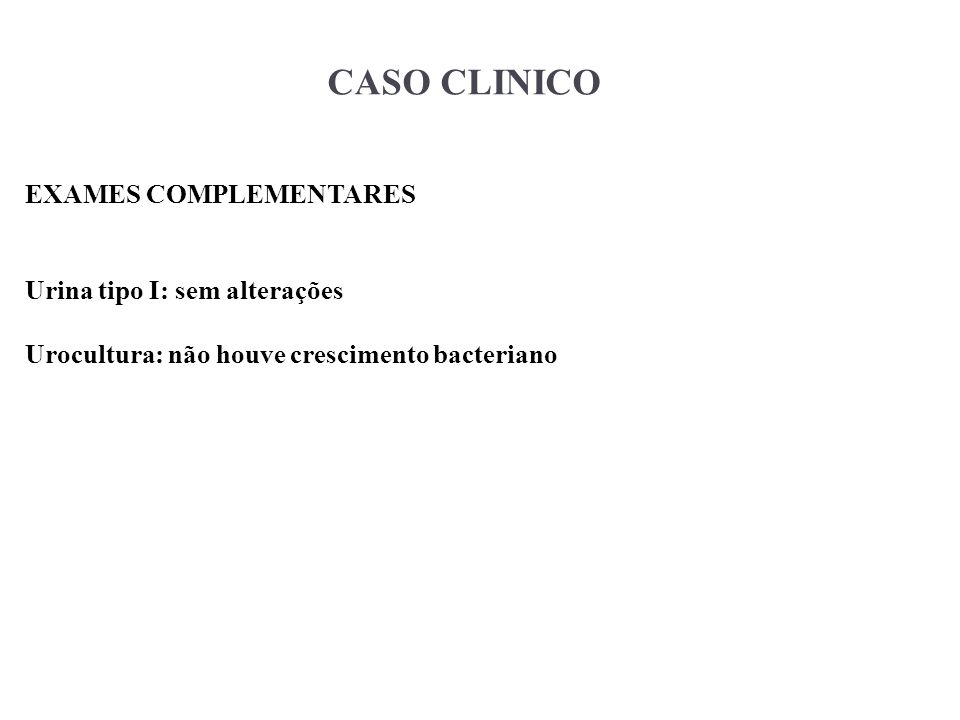 CASO CLINICO EXAMES COMPLEMENTARES Urina tipo I: sem alterações
