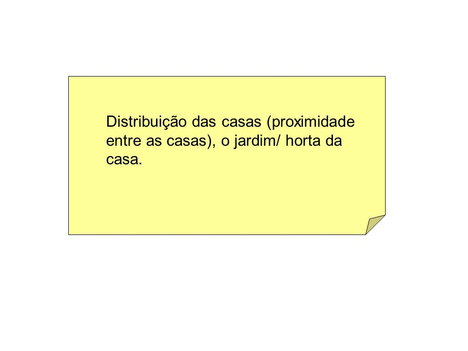 Distribuição das casas (proximidade entre as casas), o jardim/ horta da casa.