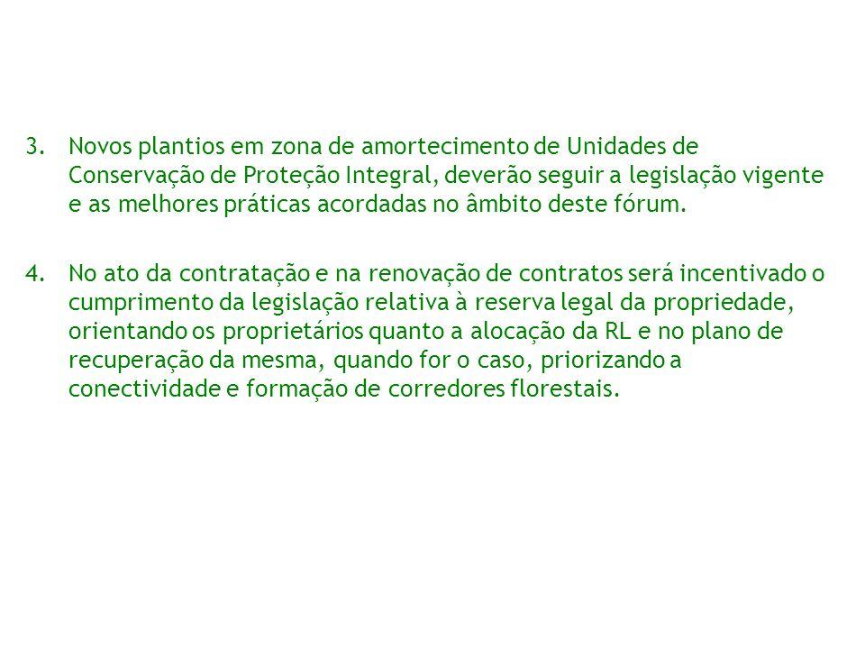 Novos plantios em zona de amortecimento de Unidades de Conservação de Proteção Integral, deverão seguir a legislação vigente e as melhores práticas acordadas no âmbito deste fórum.