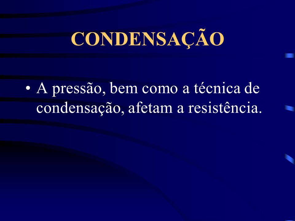 CONDENSAÇÃO A pressão, bem como a técnica de condensação, afetam a resistência.