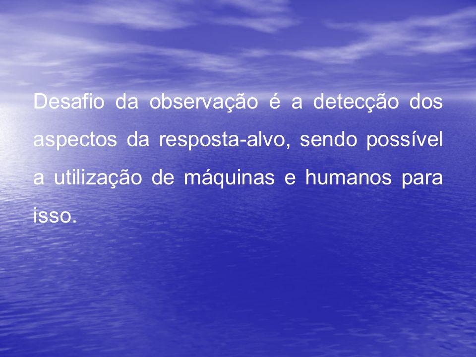 Desafio da observação é a detecção dos aspectos da resposta-alvo, sendo possível a utilização de máquinas e humanos para isso.