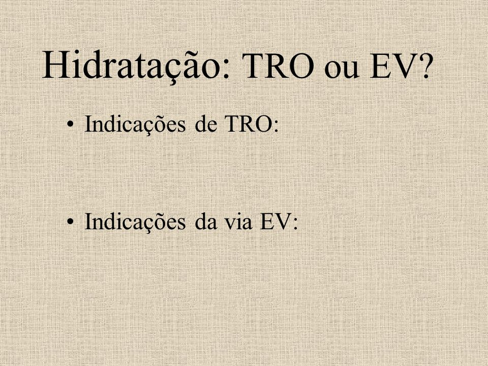 Hidratação: TRO ou EV Indicações de TRO: Indicações da via EV: