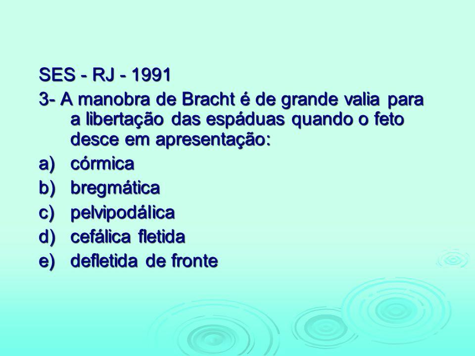 SES - RJ - 1991 3- A manobra de Bracht é de grande valia para a libertação das espáduas quando o feto desce em apresentação: