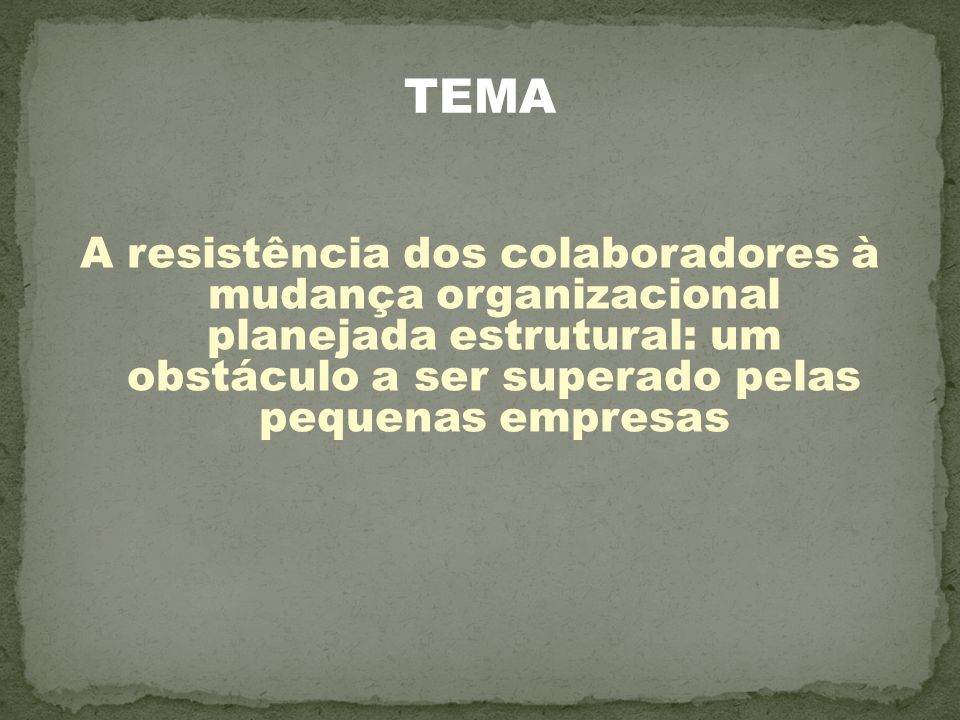 TEMA A resistência dos colaboradores à mudança organizacional planejada estrutural: um obstáculo a ser superado pelas pequenas empresas.